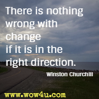There is nothing wrong with change if it is in the right direction. Winston Churchill
