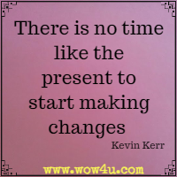 There is no time like the present to start making changes  Kevin Kerr
