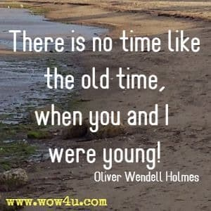 There is no time like the old time, when you and I were young! Oliver Wendell Holmes