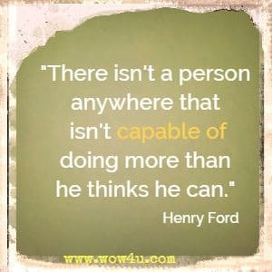 There isn't a person anywhere that isn't capable of doing more than he thinks he can. Henry Ford