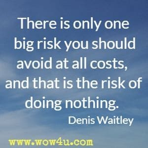 There is only one big risk you should avoid at all costs, and that is the risk of doing nothing. Denis Waitley