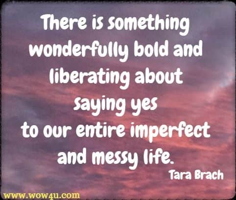 There is something wonderfully bold and liberating about saying yes to our entire imperfect and messy life. Tara Brach  Bold