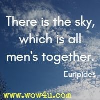There is the sky, which is all men's together. Euripides