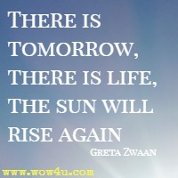 There is tomorrow, there is life, the sun will rise again  Greta Zwaan
