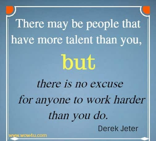 There may be people that have more talent than you, but there is no excuse  for anyone to work harder than you do. Derek Jeter
