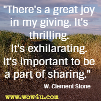 There's a great joy in my giving. It's thrilling. It's exhilarating. It's important to be a part of sharing. W. Clement Stone