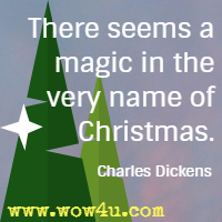 There seems a magic in the very name of Christmas. Charles Dickens