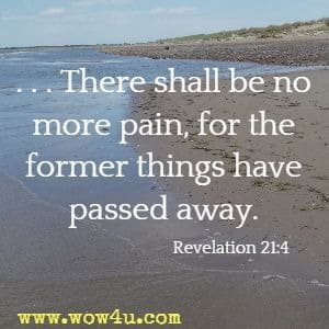 There shall be no more pain, for the former things have passed away. Revelation 21:4