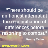 There should be an honest attempt at the reconciliation of differences before resorting to combat. Jimmy Carter