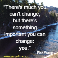 There's much you can't change, but there's something important you can change: you. Rick Warren