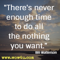 There's never enough time to do all the nothing you want. Bill Watterson