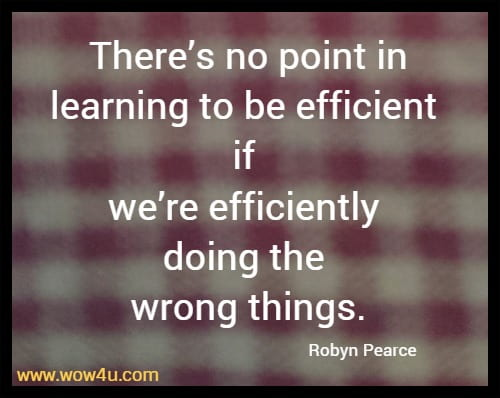 There's no point in learning to be efficient if we're efficiently doing the wrong things.   Robyn Pearce