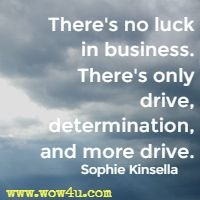 There's no luck in business. There's only drive, determination, and more drive. Sophie Kinsella