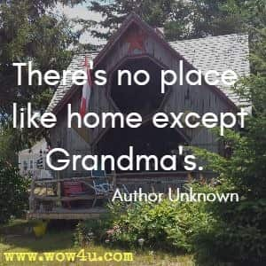 There's no place like home except Grandma's.  Author Unknown