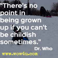 There's no point in being grown up if you can't be childish sometimes.  Dr. Who