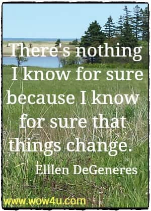 There's nothing I know for sure because I know for sure that things change.  Elllen DeGeneres
