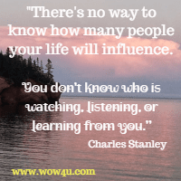 There's no way to know how many people your life will influence. You don't know who is watching, listening, or learning from you. Charles Stanley
