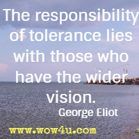 The responsibility of tolerance lies with those who have the wider vision. George Eliot