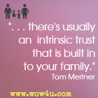. . . there's usually an intrinsic trust that is built in to your family. Tom Meitner