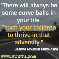 There will always be some curve balls in your life. Teach your children to thrive in that adversity.