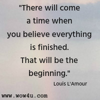 There will come a time when you believe everything is finished.  That will be the beginning. Louis L'Amour
