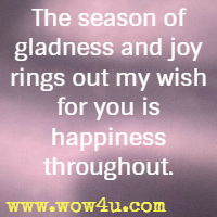 The season of gladness and joy rings out my wish for you is happiness throughout.