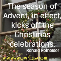 The season of Advent, in effect, kicks off the Christmas celebrations.   Ronald Rolheiser