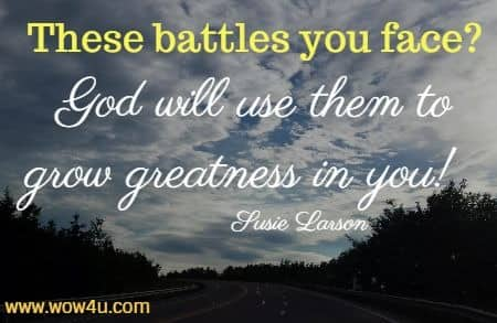 These battles you face? God will use them to grow greatness in you!   Susie Larson