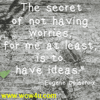 The secret of not having worries, for me at least, is to have ideas.