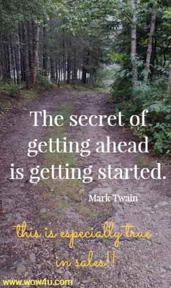 The secret of getting ahead is getting started. Mark Twain  this is especially true  in sales!!