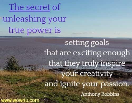 The secret of unleashing your true power is setting goals  that are exciting enough that they truly inspire your creativity  and ignite your passion.  Anthony Robbins