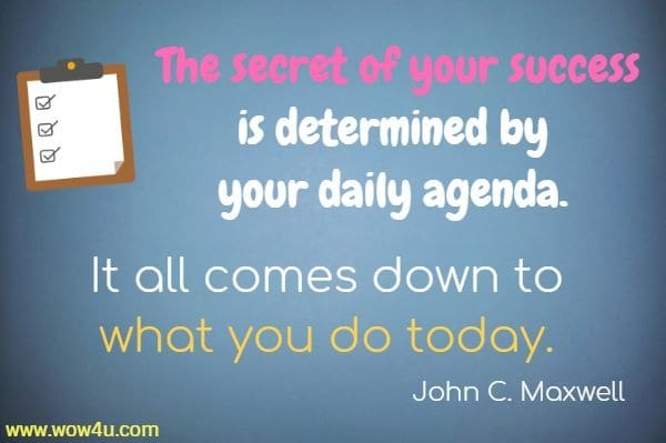 The secret of your success is determined by your daily agenda. It all comes down to what you do today.   John C. Maxwell