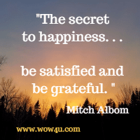 The secret to happiness. . . be satisfied and be grateful. Mitch Albom