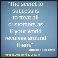 The secret to success is to treat all customers as if your world revolves around them. Author Unknown