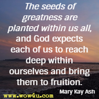 The seeds of greatness are planted within us all, and God expects each of us to reach deep within ourselves and bring them to fruition. Mary Kay Ash