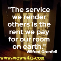 The service we render others is the rent we pay for our room on earth. Wilfred Grenfell