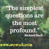 The simplest questions are the most profound. Richard Bach
