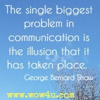 The single biggest problem in communication is the illusion that it has taken place.  George Bernard Shaw