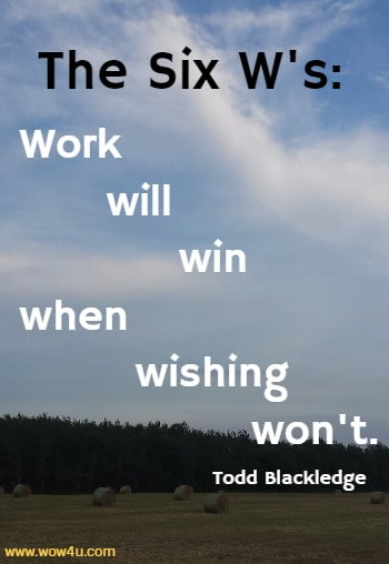 The Six W's: Work will win when wishing won't.   Todd Blackledge
