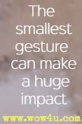 The smallest gesture can make a huge impact
