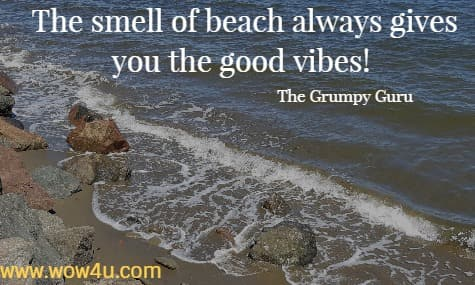 The smell of beach always gives you the good vibes!   The Grumpy Guru
