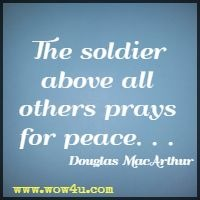 The soldier above all others prays for peace . . .Douglas MacArthur