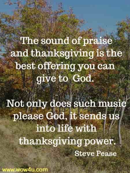 The sound of praise and thanksgiving is the best offering you can give to  God. Not only does such music please God, it sends us into life with  thanksgiving power.   Steve Pease