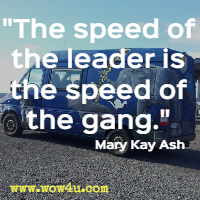 The speed of the leader is the speed of the gang. Mary Kay Ash