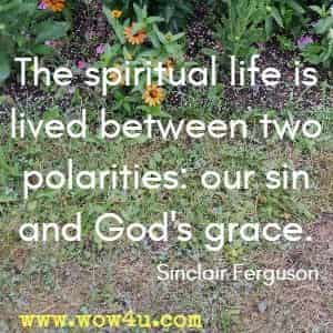 The spiritual life is lived between two polarities: our sin and God's grace. Sinclair Ferguson