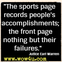 The sports page records people's accomplishments; the front page nothing but their failures. Jutice Earl Warren