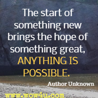 The start of something new brings the hope of something great, ANYTHING IS POSSIBLE.  Author Unknown