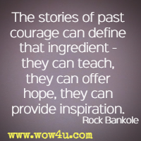 The stories of past courage can define that ingredient - they can teach, they can offer hope, they can provide inspiration. Rock Bankole