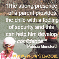 The strong presence of a parent provides the child with a feeling of security and this can help him develop confidence. Patricia Munsford