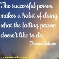 The successful person makes a habit of doing what the failing person doesn't like to do. Thomas Edison